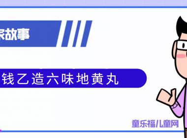 中国古代科学家的故事:钱乙造六味地黄丸